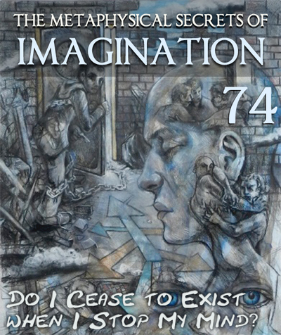 Full do i cease to exist when i stop my mind the metaphysical secrets of imagination part 74