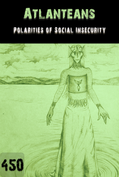 Full polarities of social insecurity part 1 atlanteans part 450