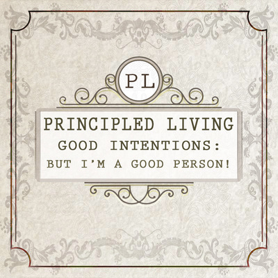 Full good intentions but i m a good person principled living