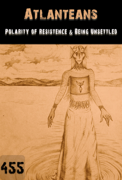 Full polarity of resistance and being unsettled atlanteans part 455