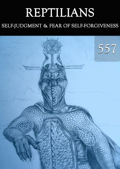 Full self judgment fear of self forgiveness reptilians part 557