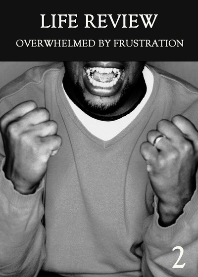 Full overwhelmed by frustration part 2 life review