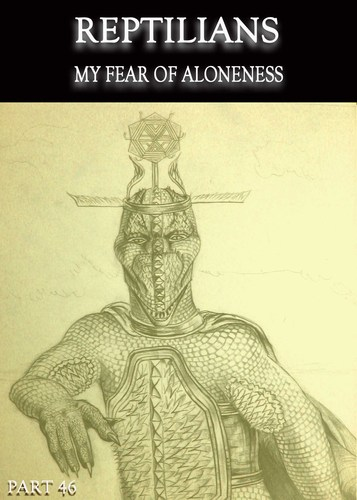 Reptilians-my-fear-of-aloneness-part-46