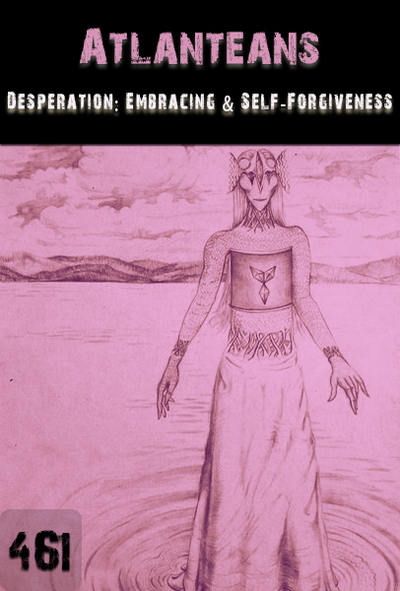 Full desperation embracing and self forgiveness atlanteans part 461