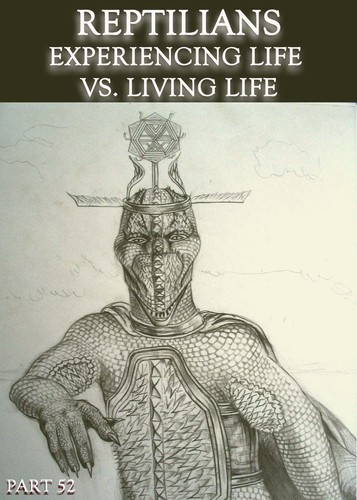 Full reptilians experiencing life vs living life part 52