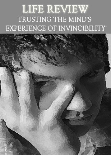Full life review trusting the mind s experience of invincibility