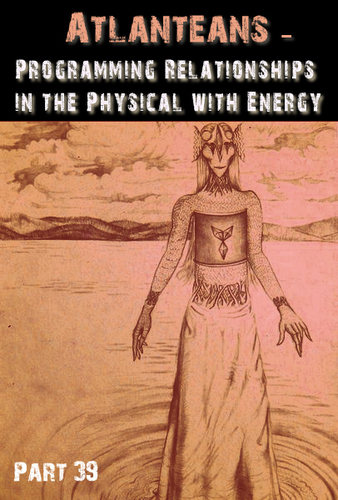 Full atlanteans programming relationships in the physical with energy part 39