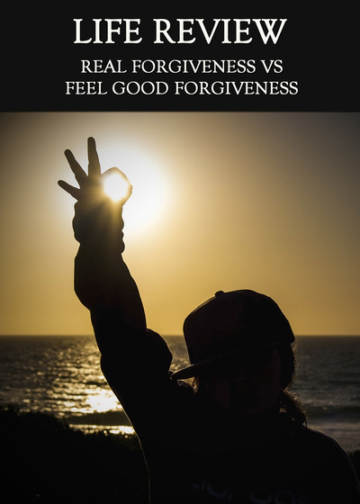 Full real forgiveness vs feel good forgiveness life review