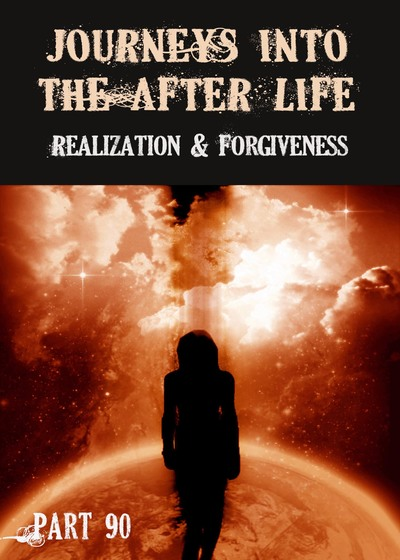 Full realization and forgiveness journeys into the afterlife part 90