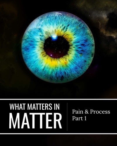 Full pain and process part 1 what matters in matter