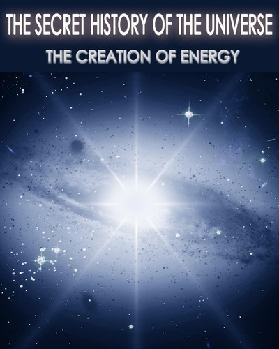 Full the secret history of the universe the creation of energy part 4