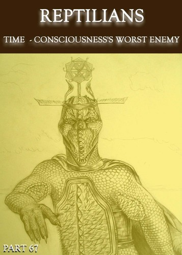 Full reptilians time consciousness s worst enemy part 67