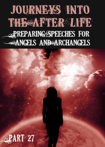 Full journeys into the afterlife preparing speeches for angels and archangels part 27