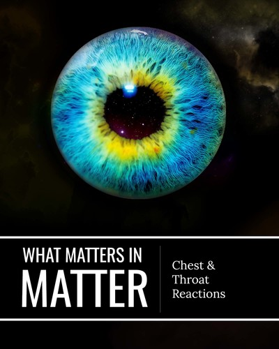 Full chest and throat reactions what matters in matter