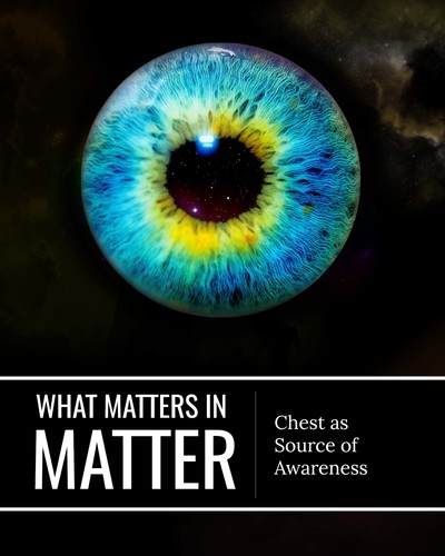Full chest as source of awareness what matters in matter