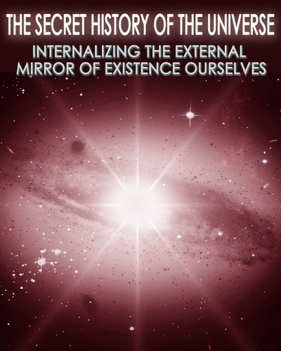 Full the secret history of the universe internalizing the external mirror of existence ourselves part 8