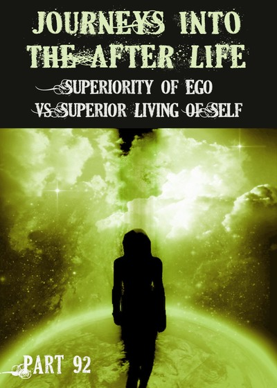 Full superiority of ego vs superior living of self journeys into the afterlife part 92