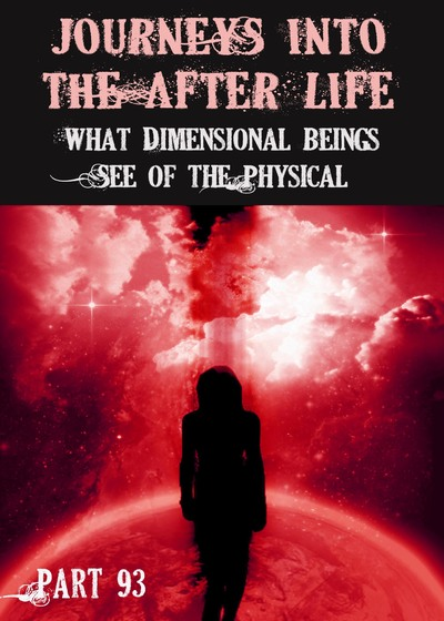 Full what dimensional beings see of the physical journeys into the afterlife part 93