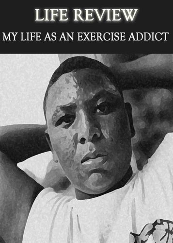 Full life review my life as an exercise addict