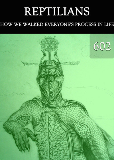 Full how we walked everyone s process in life reptilians part 602