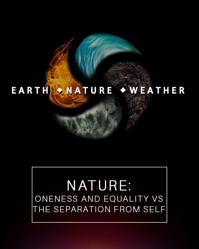 Full nature oneness and equality versus the separation from self earth nature and weather