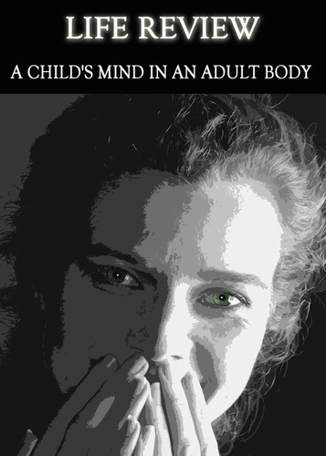 Full life review a child s mind in an adult body
