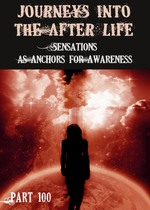 Feature thumb sensations as anchors for awareness journeys into the afterlife part 100