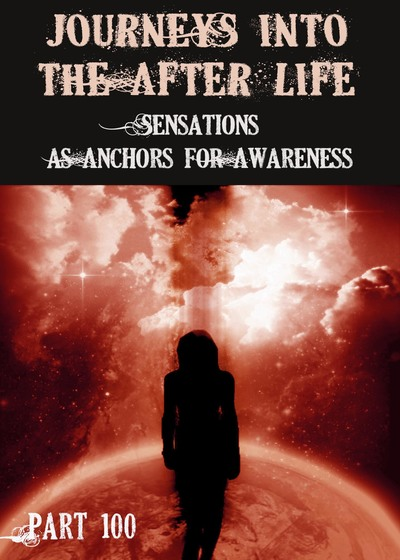 Full sensations as anchors for awareness journeys into the afterlife part 100