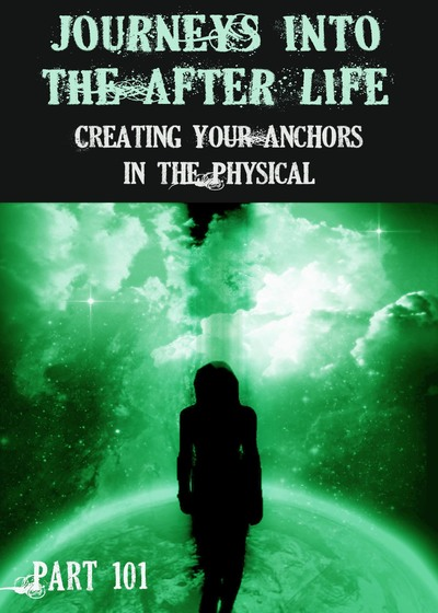 Full creating your anchors in the physical journeys into the afterlife part 101