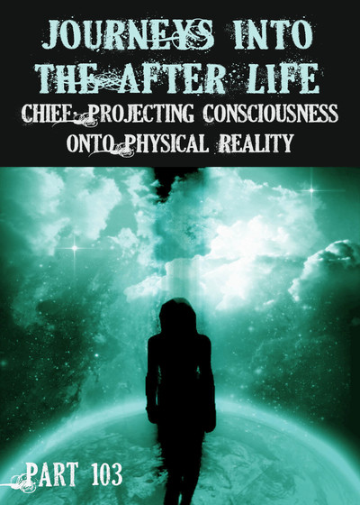 Full chief projecting consciousness onto physical reality journeys into the afterlife part 103
