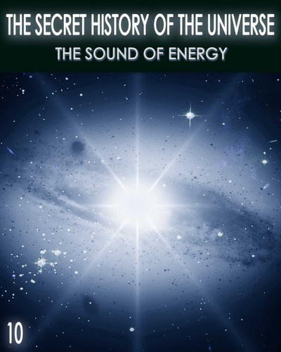 Full the secret history of the universe the sound of energy part 10
