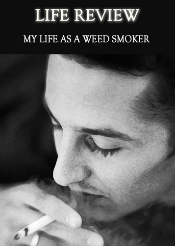 Full life review my life as a weed smoker