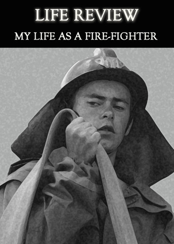 Full life review my life as a fire fighter
