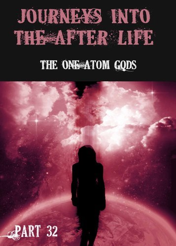 Full journeys into the afterlife the one atom gods part 32
