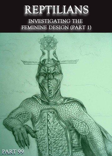 Full reptilians investigating the feminine design part 1 part 99