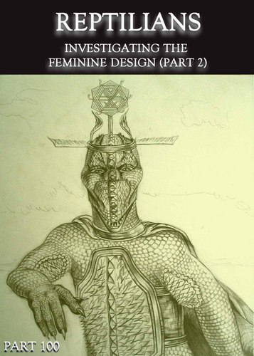 Full reptilians investigating the feminine design part 2 part 100