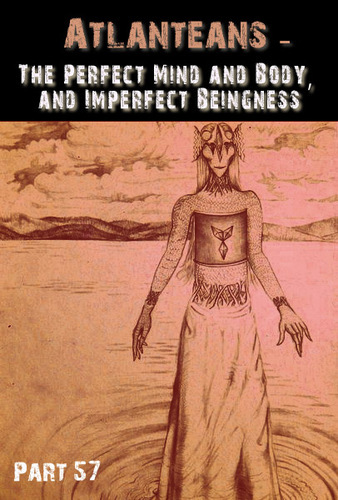 Full atlanteans the perfect mind and body and imperfect beingness part 57