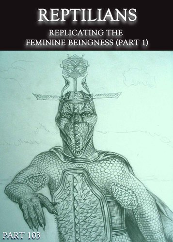 Full reptilians replicating the feminine beingness part 1 part 103