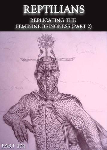 Full reptilians replicating the feminine beingness part 2 part 104