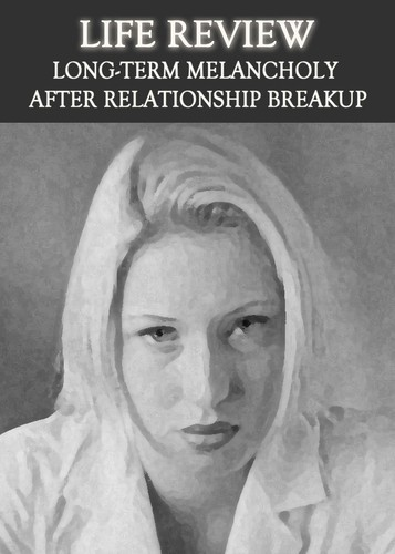 Full life review long term melancholy after relationship breakup