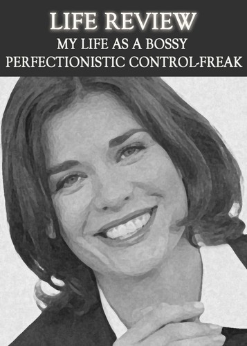 Full life review my life as a bossy perfectionistic control freak