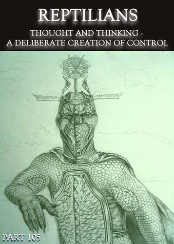 Full reptilians thought and thinking a deliberate creation of control part 105