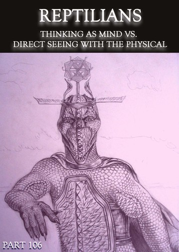 Full reptilians thinking as mind vs direct seeing with the physical part 106