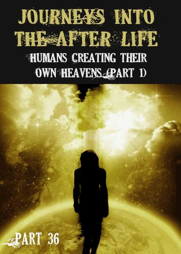Full journeys into the afterlife humans creating their own heavens part 1 part 36