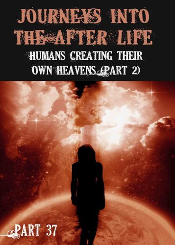 Full journeys into the afterlife humans creating their own heavens part 2 part 37